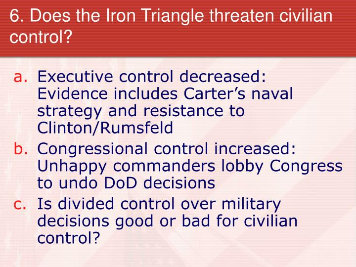 6. Does the Iron Triangle threaten civilian control?