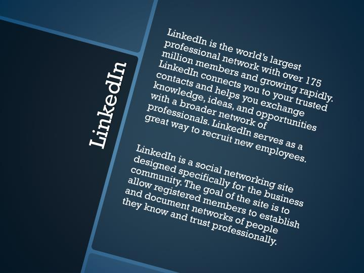 LinkedIn is the world's largest professional network with over 175 million members and growing rapidly. LinkedIn connects you to your trusted contacts and helps you exchange knowledge, ideas, and opportunities with a broader network of professionals. LinkedIn serves as a great way to recruit new employees.