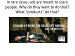 in rare cases ads are meant to scare people why do they want to do that what products do that