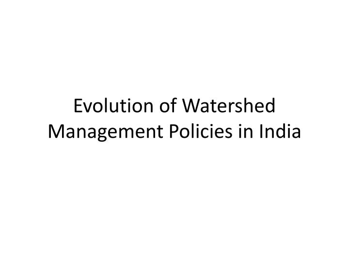 Evolution of Watershed Management Policies in India