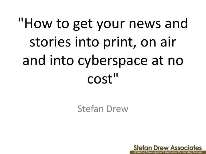 How to get your news and stories into print on air and into cyberspace at no cost