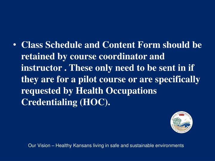 Class Schedule and Content Form should be retained by course coordinator and instructor . These only need to be sent in if they are for a pilot course or are specifically requested by Health Occupations Credentialing (HOC).