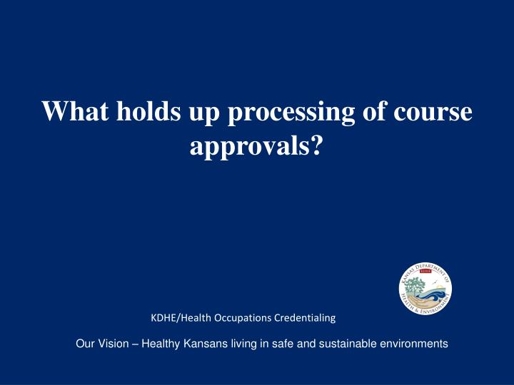 What holds up processing of course approvals?