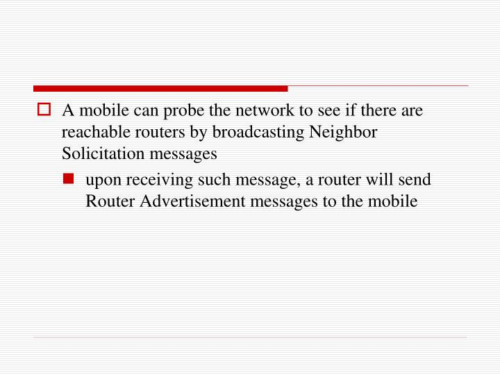 A mobile can probe the network to see if there are reachable routers by broadcasting Neighbor Solicitation messages