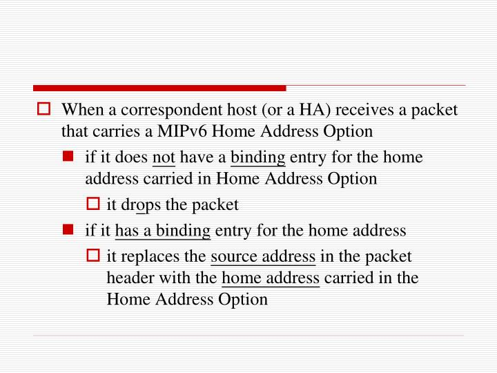 When a correspondent host (or a HA) receives a packet that carries a MIPv6 Home Address Option