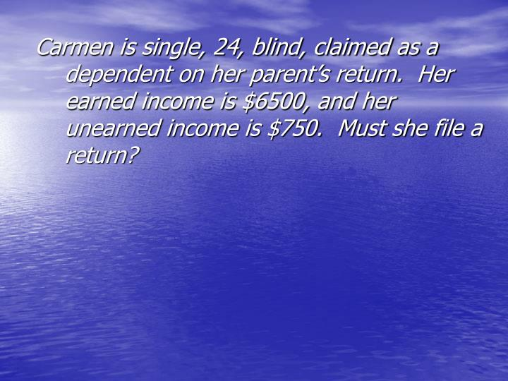 Carmen is single, 24, blind, claimed as a dependent on her parent's return.  Her earned income is $6500, and her unearned income is $750.  Must she file a return?
