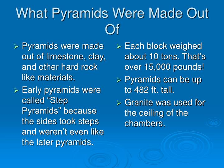 Pyramids were made out of limestone, clay, and other hard rock like materials.