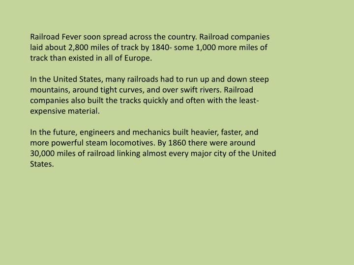 Railroad Fever soon spread across the country. Railroad companies laid about 2,800 miles of track by 1840- some 1,000 more miles of track than existed in all of Europe.