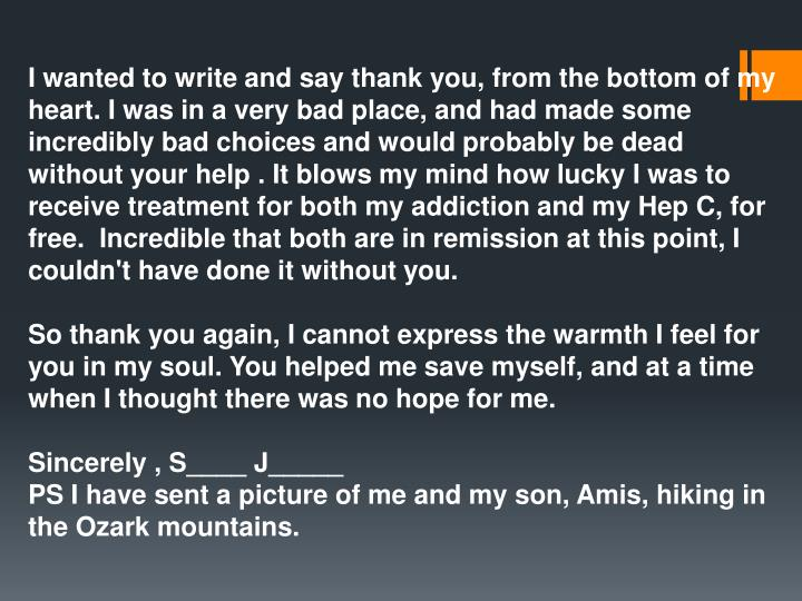 I wanted to write and say thank you, from the bottom of my heart. I was in a very bad place, and had made some incredibly bad choices and would probably be dead without your help . It blows my mind how lucky I was to receive treatment for both my addiction and my Hep C, for free.  Incredible that both are in remission at this point, I couldn't have done it without you.