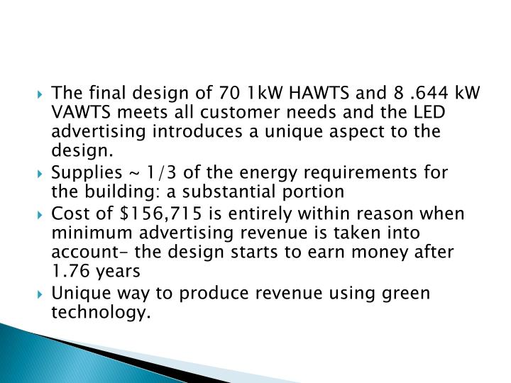 The final design of 70 1kW HAWTS and 8 .644 kW VAWTS meets all customer needs and the LED advertising introduces a unique aspect to the design.