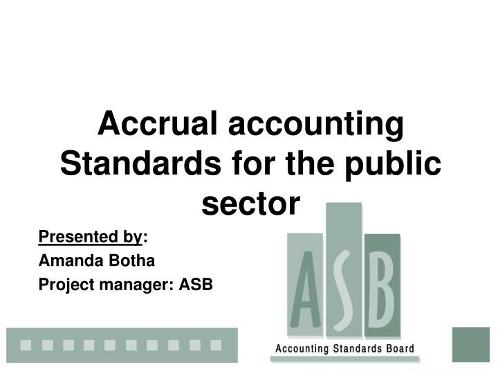 accrual accounting standards for the public sector presented by amanda botha project manager asb