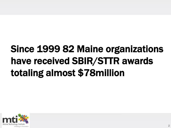 Since 1999 82 Maine organizations have received SBIR/STTR awards totaling almost $78million
