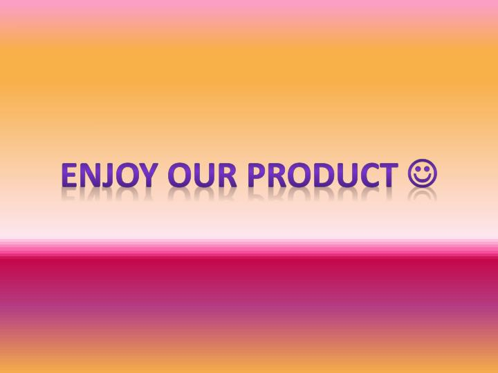 Enjoy our product