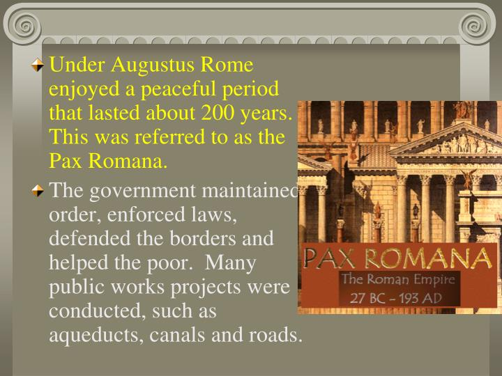 Under Augustus Rome enjoyed a peaceful period that lasted about 200 years.  This was referred to as the