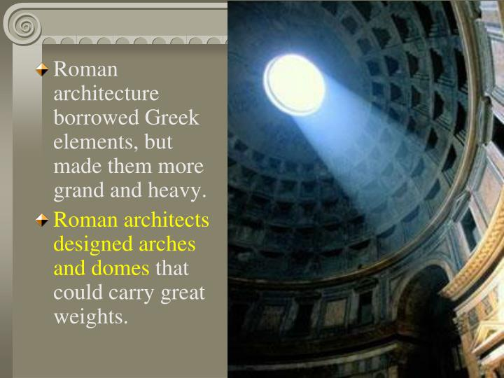 Roman architecture borrowed Greek elements, but made them more grand and heavy.