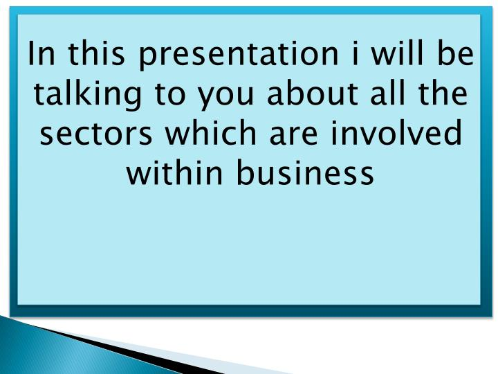 In this presentation i will be talking to you about all the sectors which are involved within business