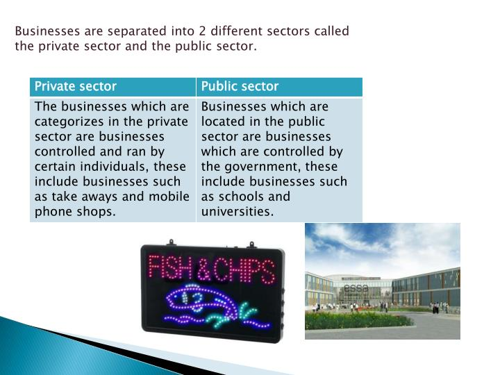 Businesses are separated into 2 different sectors called the private sector and the public sector.