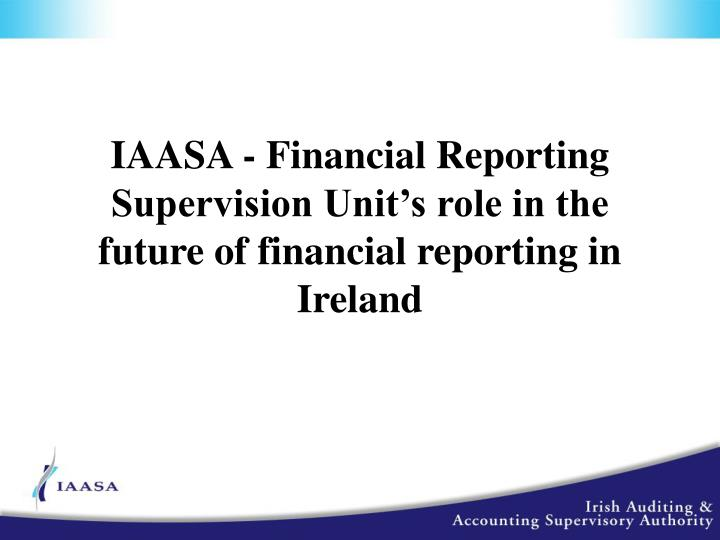 IAASA - Financial Reporting Supervision Unit's role in the future of financial reporting in Ireland