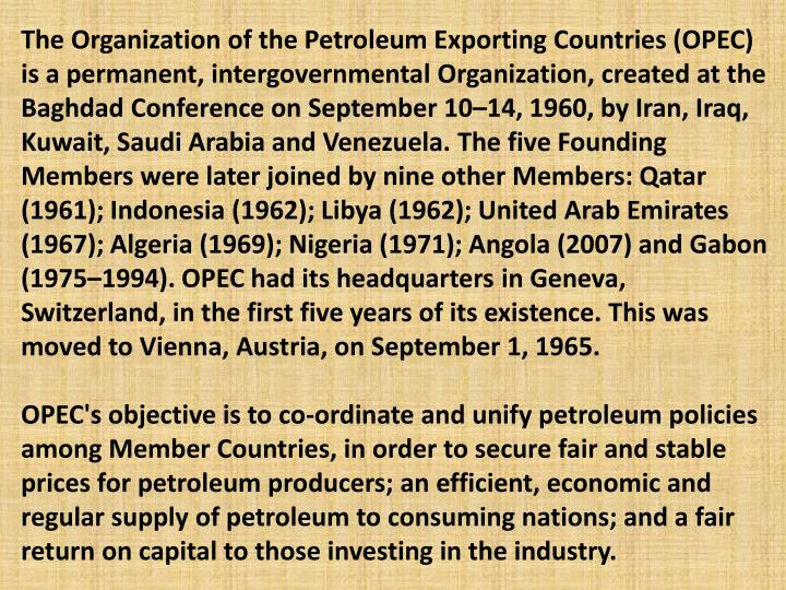 The Organization of the Petroleum Exporting Countries (OPEC) is a permanent, intergovernmental Organization, created at the Baghdad Conference on September 10–14, 1960, by Iran, Iraq, Kuwait, Saudi Arabia and Venezuela. The five Founding Members were later joined by nine other Members: Qatar (1961); Indonesia (1962); Libya (1962); United Arab Emirates (1967); Algeria (1969); Nigeria (1971); Angola (2007) and Gabon (1975–1994). OPEC had its headquarters in Geneva, Switzerland, in the first five years of its existence. This was moved to Vienna, Austria, on September 1, 1965.