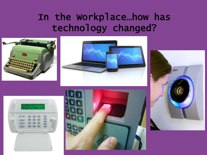 In the Workplace…how has technology changed?