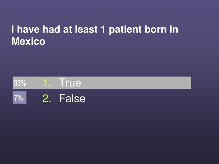 I have had at least 1 patient born in Mexico