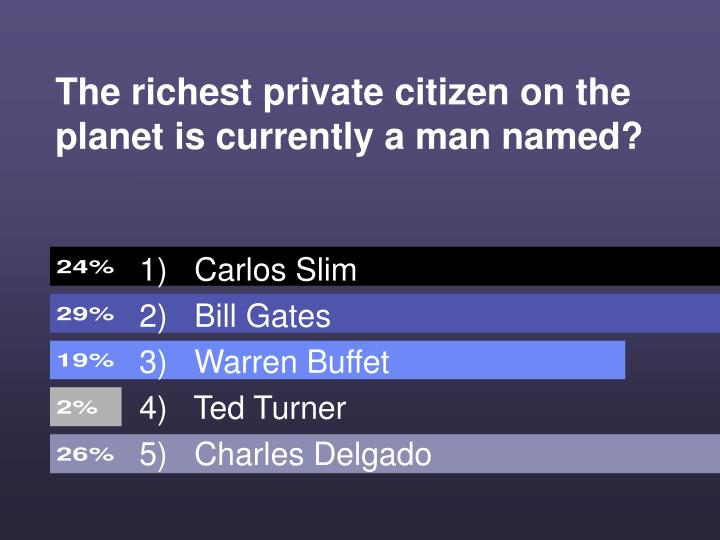 The richest private citizen on the planet is currently a man named?