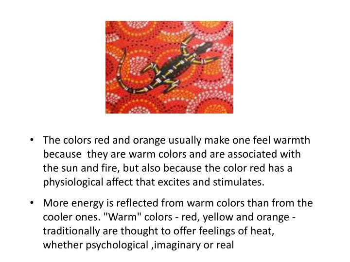 The colors red and orange usually make one feel warmth because  they are warm colors and are associated with the sun and fire, but also because the color red has a physiological affect that excites and stimulates.