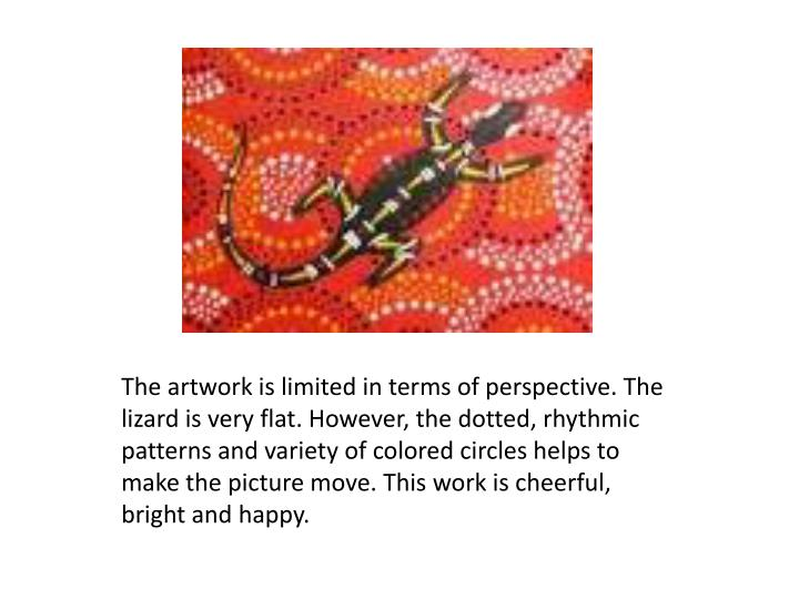 The artwork is limited in terms of perspective. The lizard is very flat. However, the dotted, rhythmic patterns and variety of colored circles helps to make the picture move. This work is cheerful, bright and happy.