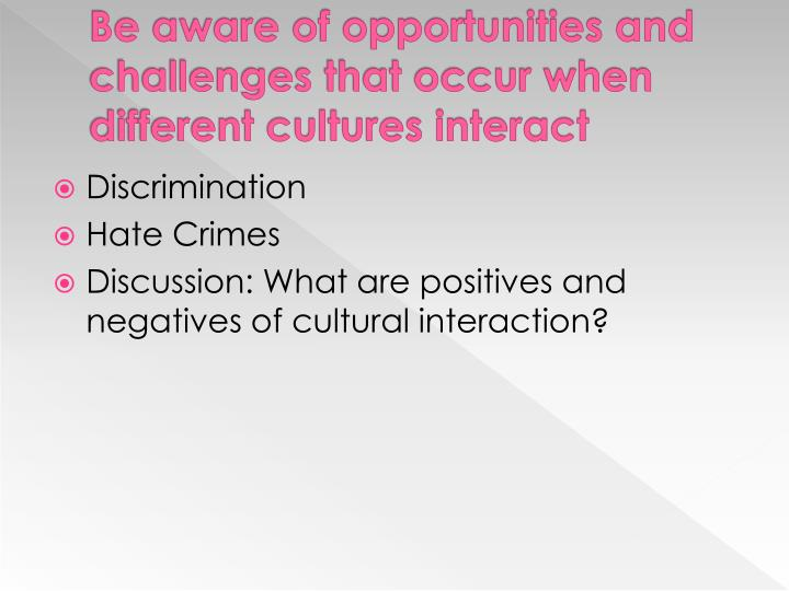 Be aware of opportunities and challenges that occur when different cultures interact
