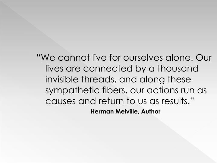 """""""We cannot live for ourselves alone. Our lives are connected by a thousand invisible threads, and along these sympathetic fibers, our actions run as causes and return to us as results."""""""