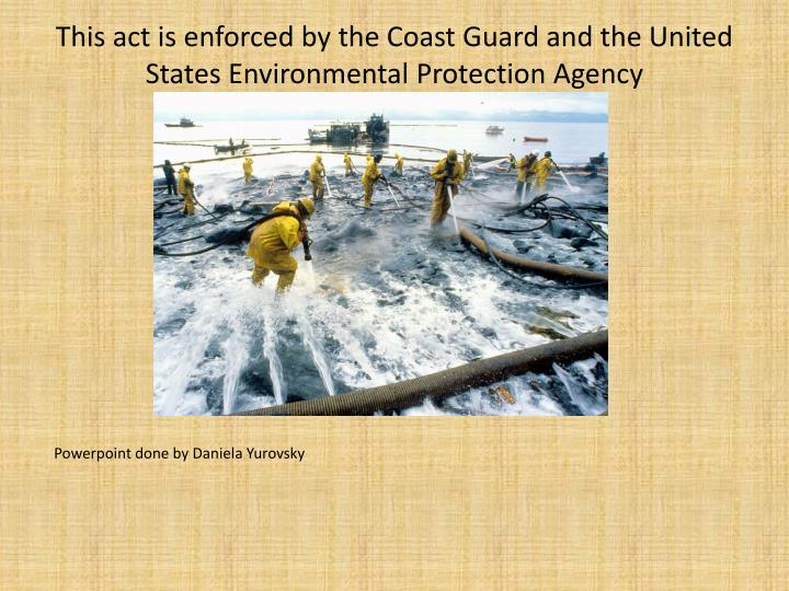 This act is enforced by the Coast Guard and the United States Environmental Protection Agency