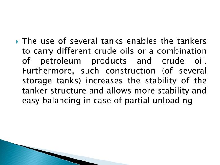 The use of several tanks enables the tankers to carry different crude oils or a combination of petroleum products and crude oil. Furthermore, such construction (of several storage tanks) increases the stability of the tanker structure and allows more stability and easy balancing in case of partial unloading