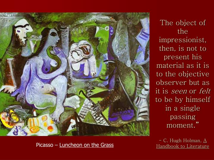 The object of the impressionist, then, is not to present his material as it is to the objective observer but as it is