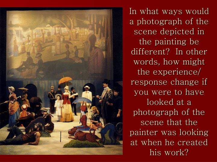In what ways would a photograph of the scene depicted in the painting be different?  In other words, how might the experience/ response change if you were to have looked at a photograph of the scene that the painter was looking at when he created his work?