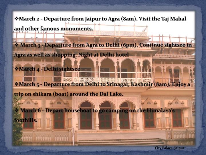 March 2 - Departure from Jaipur to Agra (8am). Visit the Taj Mahal and other famous monuments.