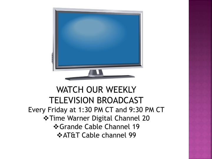 WATCH OUR WEEKLY     TELEVISION BROADCAST