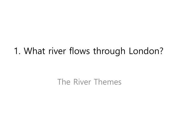 1. What river flows through London?