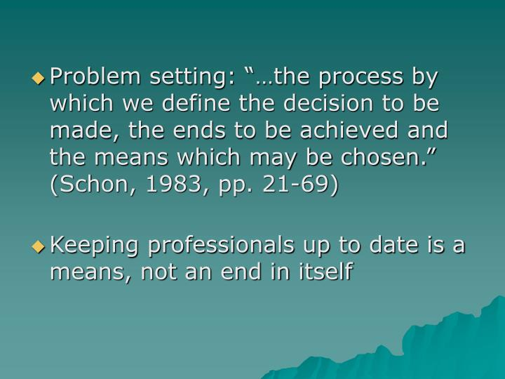 "Problem setting: ""…the process by which we define the decision to be made, the ends to be achieved and the means which may be chosen."" (Schon, 1983, pp. 21-69)"