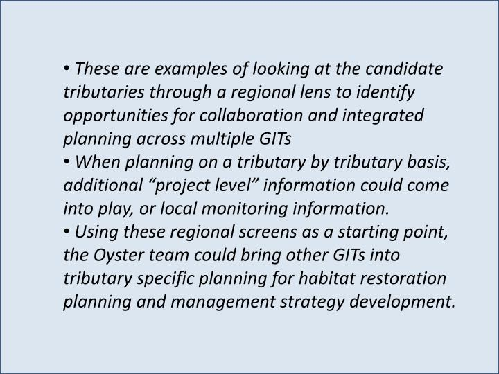 These are examples of looking at the candidate tributaries through a regional lens to identify opportunities for collaboration and integrated planning across multiple GITs