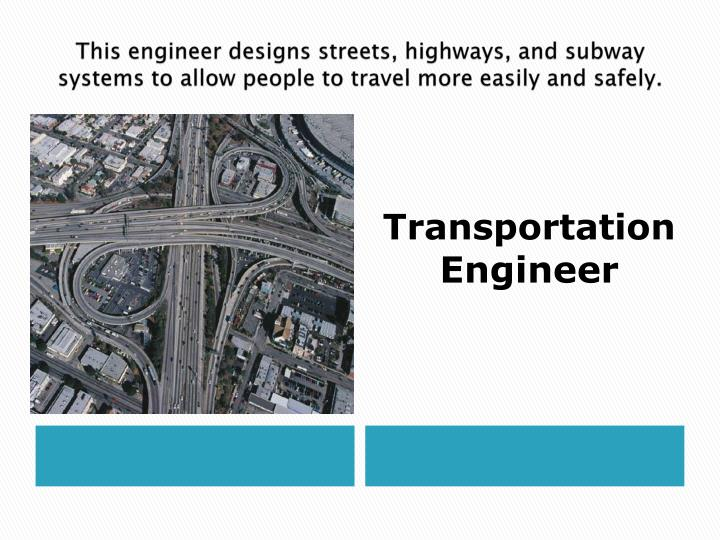 This engineer designs streets, highways, and subway systems to allow people to travel more easily and safely.