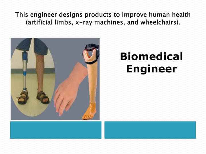 This engineer designs products to improve human health (artificial limbs, x-ray machines, and wheelchairs).