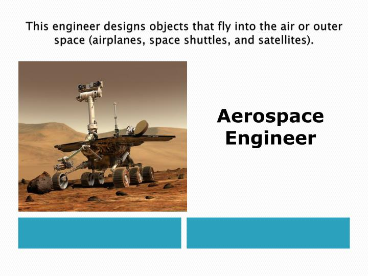 This engineer designs objects that fly into the air or outer space (airplanes, space shuttles, and satellites).
