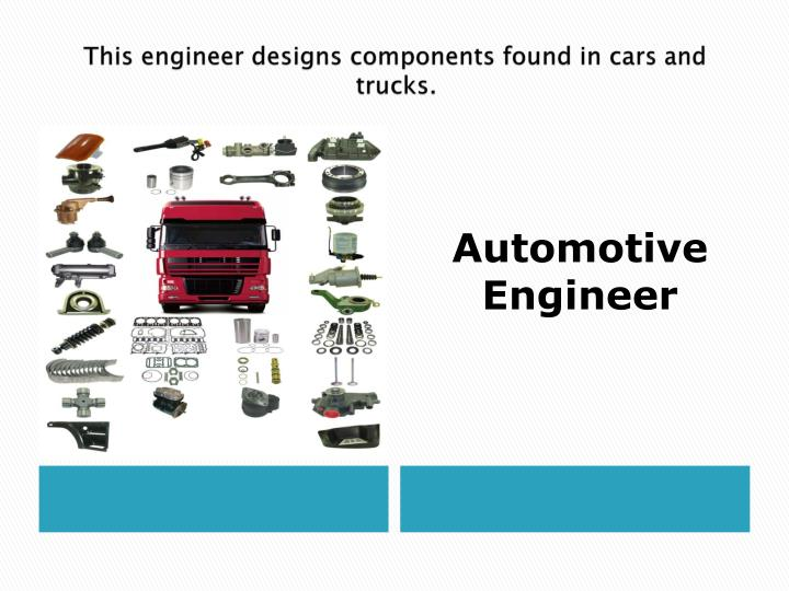 This engineer designs components found in cars and trucks.