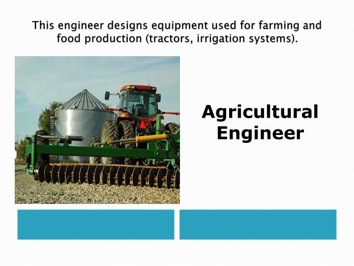 This engineer designs equipment used for farming and food production (tractors, irrigation systems).
