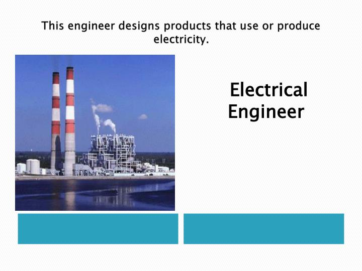 This engineer designs products that use or produce electricity.