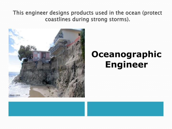 This engineer designs products used in the ocean (protect coastlines during strong storms).