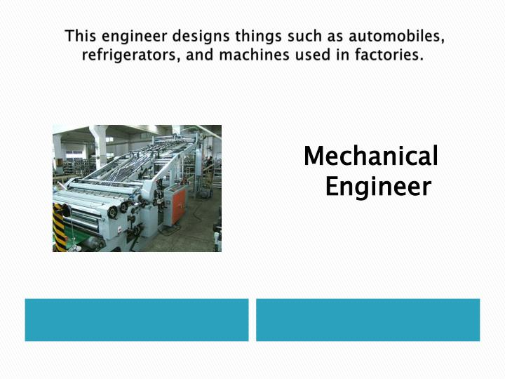 This engineer designs things such as automobiles, refrigerators, and machines used in factories.