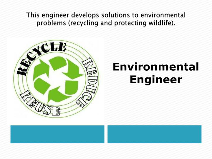 This engineer develops solutions to environmental problems (recycling and protecting wildlife).
