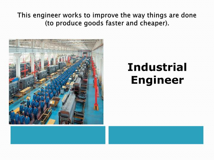 This engineer works to improve the way things are done (to produce goods faster and cheaper).