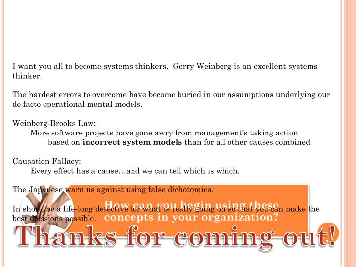 I want you all to become systems thinkers.  Gerry Weinberg is an excellent systems thinker.